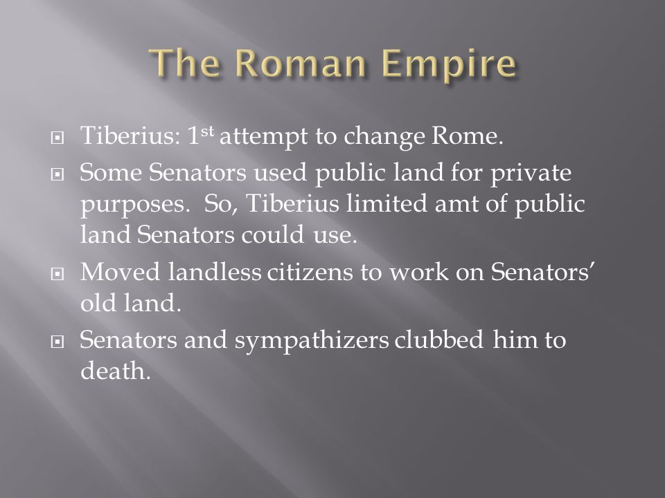 The Roman Empire Tiberius: 1st attempt to change Rome.