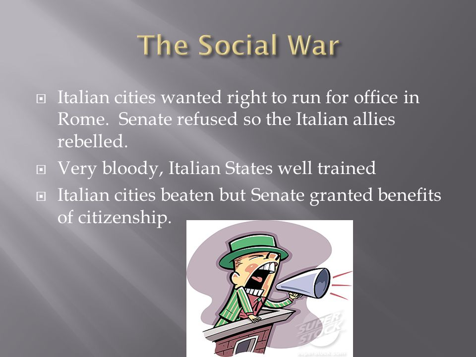 The Social War Italian cities wanted right to run for office in Rome. Senate refused so the Italian allies rebelled.