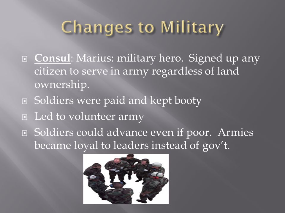 Changes to Military Consul: Marius: military hero. Signed up any citizen to serve in army regardless of land ownership.