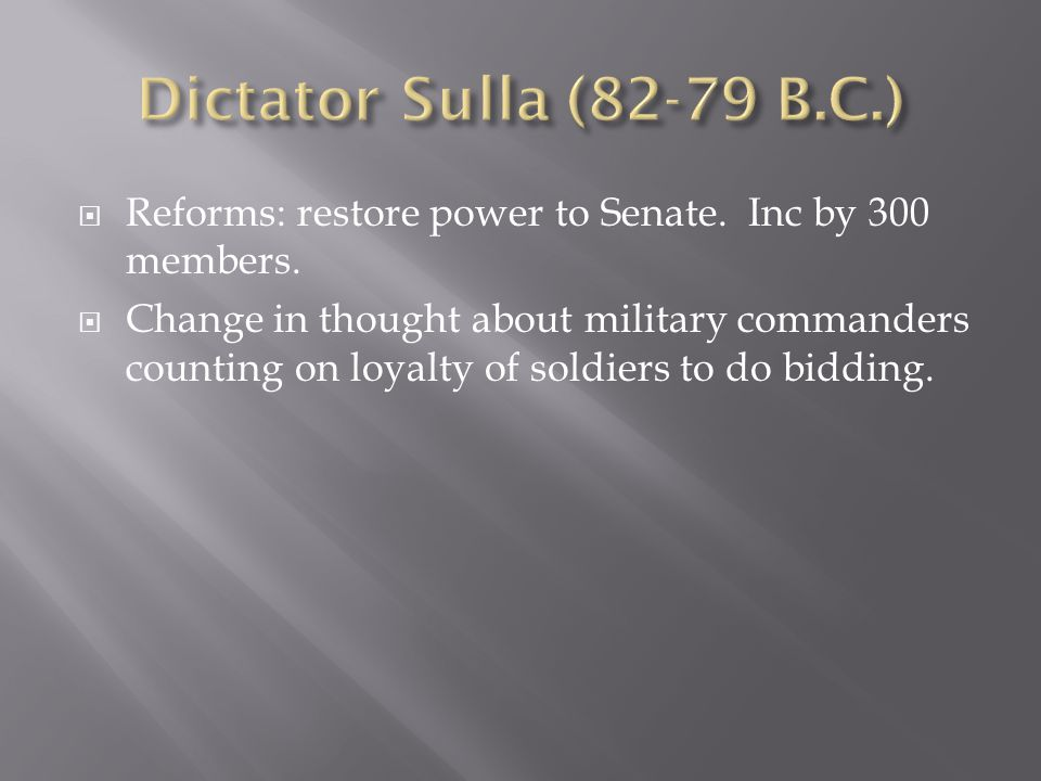 Dictator Sulla (82-79 B.C.) Reforms: restore power to Senate. Inc by 300 members.