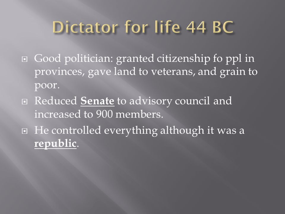Dictator for life 44 BC Good politician: granted citizenship fo ppl in provinces, gave land to veterans, and grain to poor.