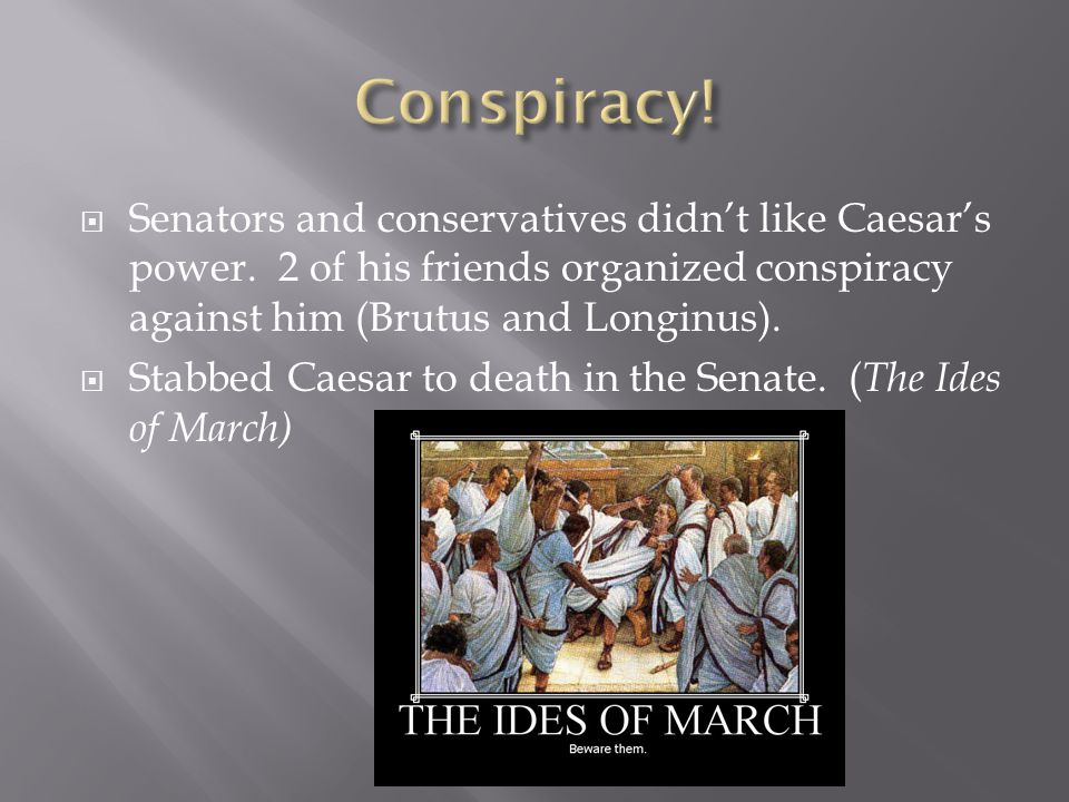 Conspiracy! Senators and conservatives didn't like Caesar's power. 2 of his friends organized conspiracy against him (Brutus and Longinus).
