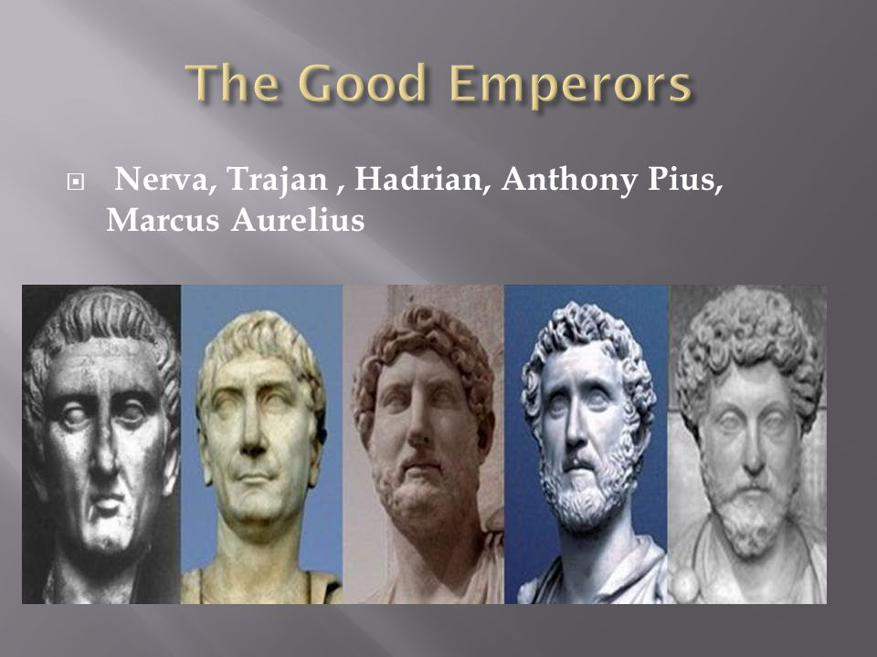 The Good Emperors Nerva, Trajan , Hadrian, Anthony Pius, Marcus Aurelius