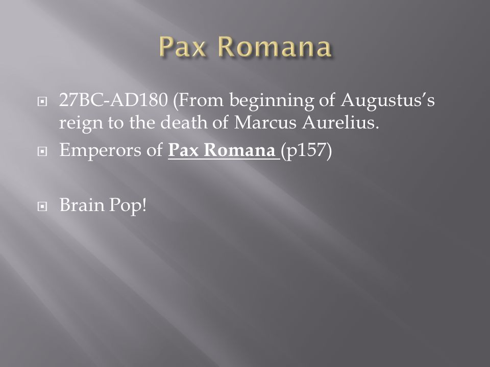 Pax Romana 27BC-AD180 (From beginning of Augustus's reign to the death of Marcus Aurelius. Emperors of Pax Romana (p157)
