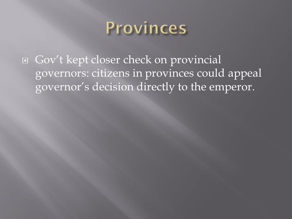 Provinces Gov't kept closer check on provincial governors: citizens in provinces could appeal governor's decision directly to the emperor.