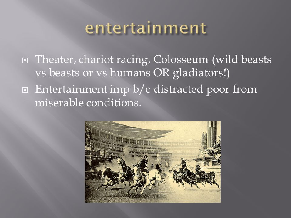 entertainment Theater, chariot racing, Colosseum (wild beasts vs beasts or vs humans OR gladiators!)