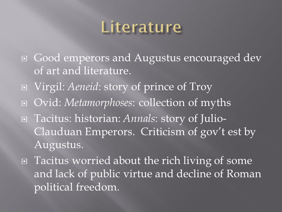 Literature Good emperors and Augustus encouraged dev of art and literature. Virgil: Aeneid: story of prince of Troy.
