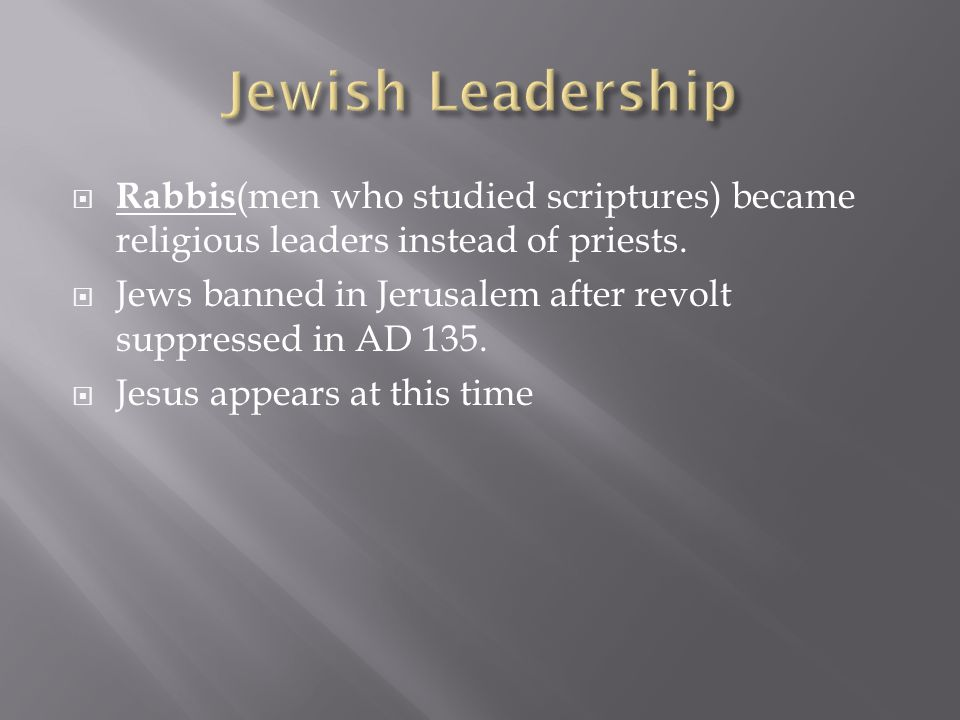 Jewish Leadership Rabbis(men who studied scriptures) became religious leaders instead of priests.