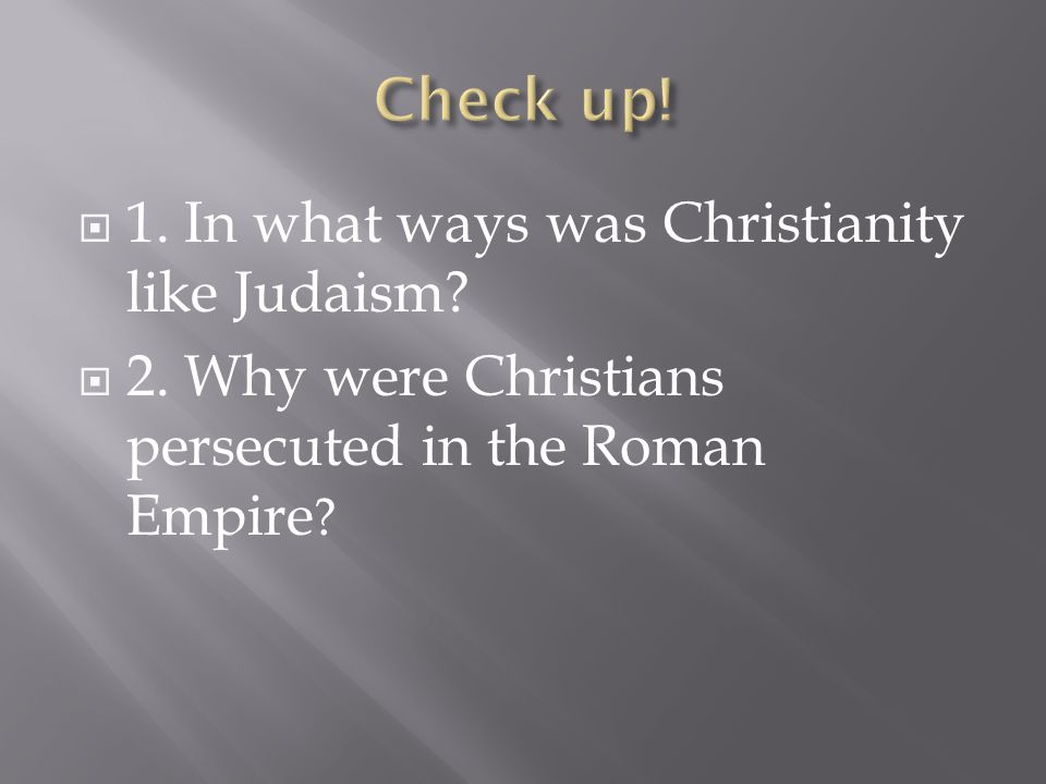 Check up! 1. In what ways was Christianity like Judaism