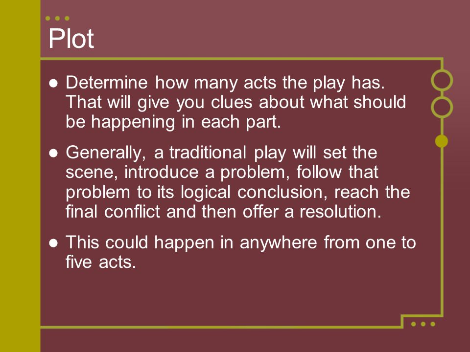 Plot Determine how many acts the play has. That will give you clues about what should be happening in each part.