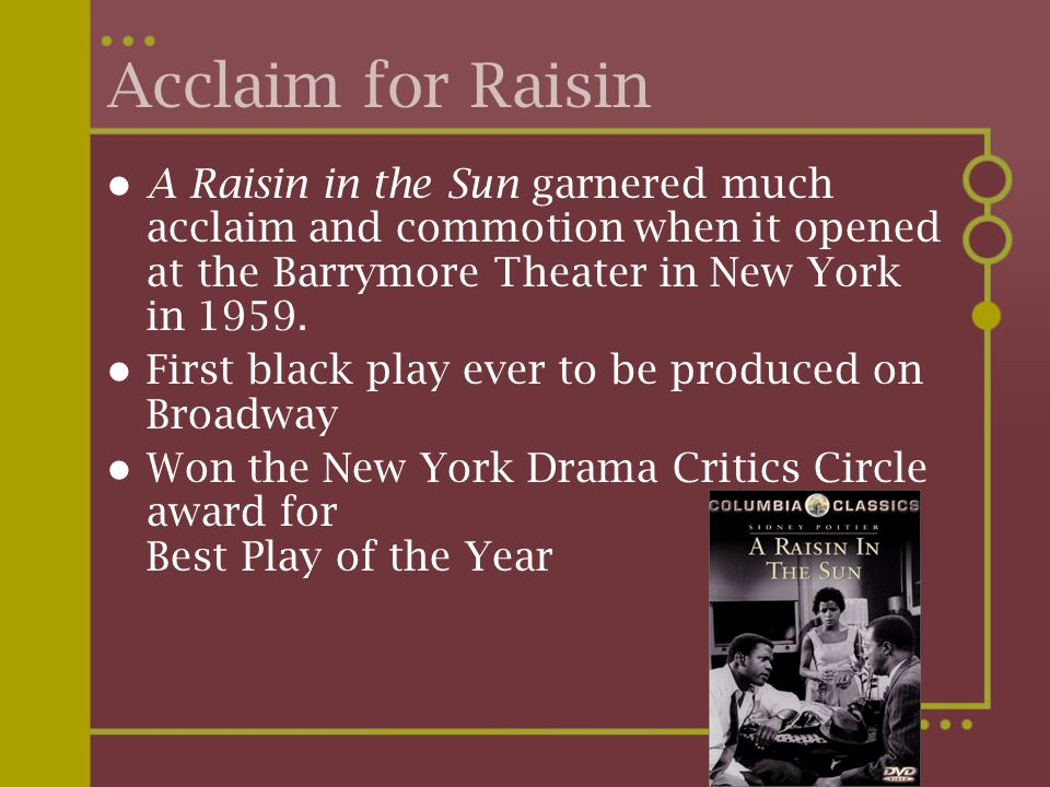 Acclaim for Raisin A Raisin in the Sun garnered much acclaim and commotion when it opened at the Barrymore Theater in New York in 1959.