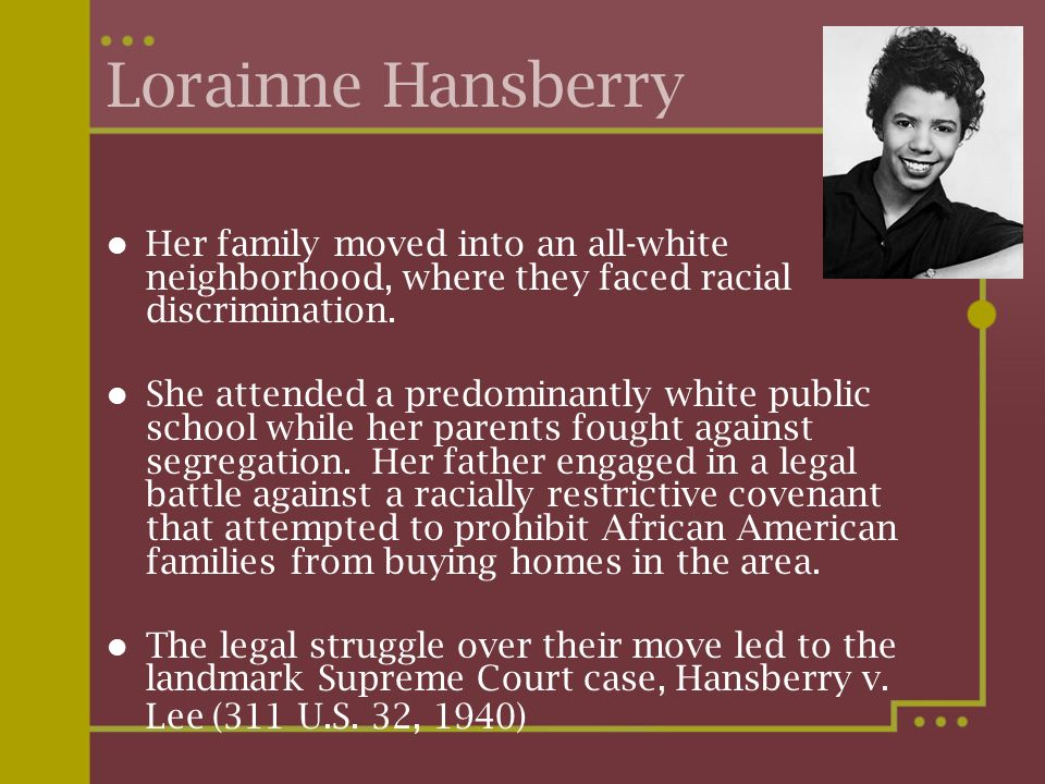 Lorainne Hansberry Her family moved into an all-white neighborhood, where they faced racial discrimination.