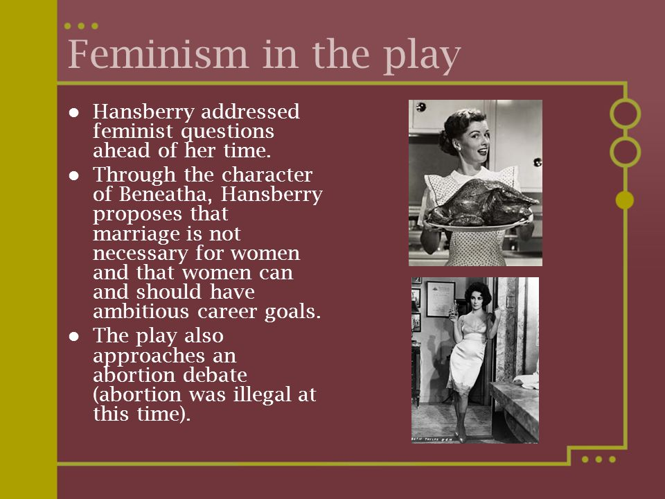 Feminism in the play Hansberry addressed feminist questions ahead of her time.