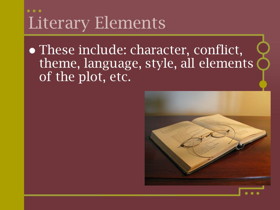 Literary Elements These include: character, conflict, theme, language, style, all elements of the plot, etc.