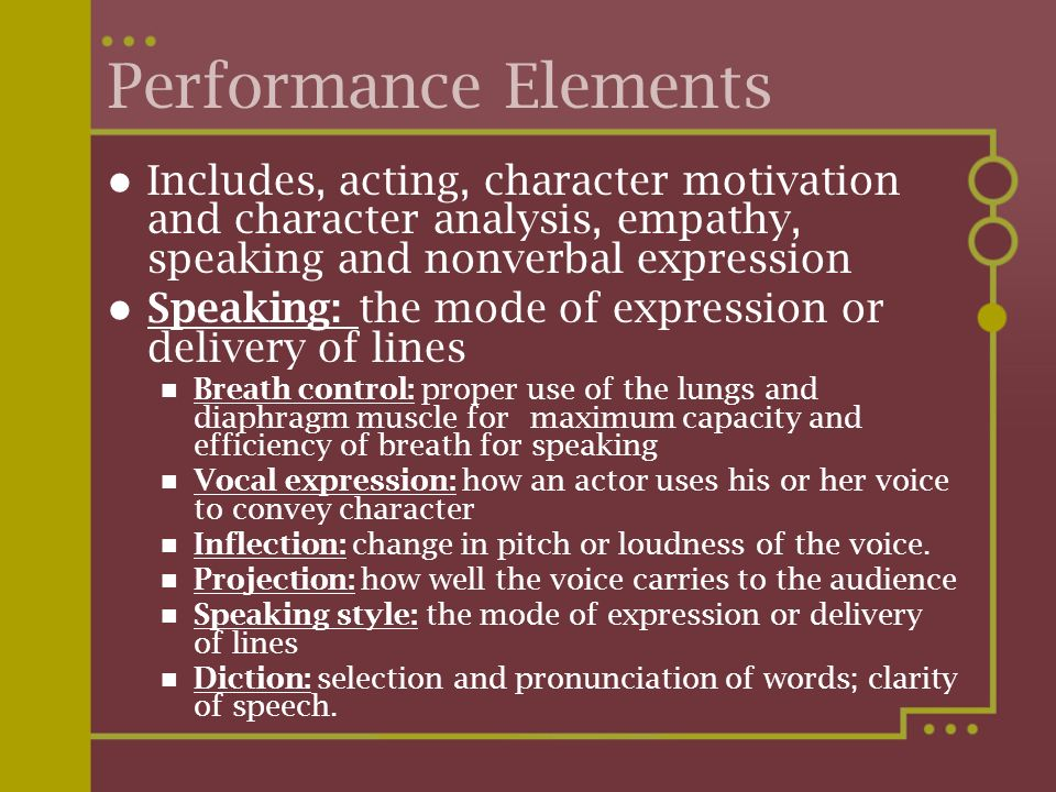 Performance Elements Includes, acting, character motivation and character analysis, empathy, speaking and nonverbal expression.