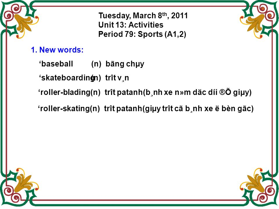 Tuesday, March 8th, 2011 Unit 13: Activities. Period 79: Sports (A1,2) 1. New words: 'baseball. (n) bãng chµy.
