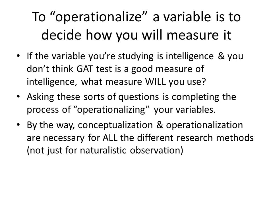To operationalize a variable is to decide how you will measure it