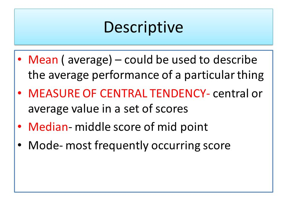 Descriptive Mean ( average) – could be used to describe the average performance of a particular thing.