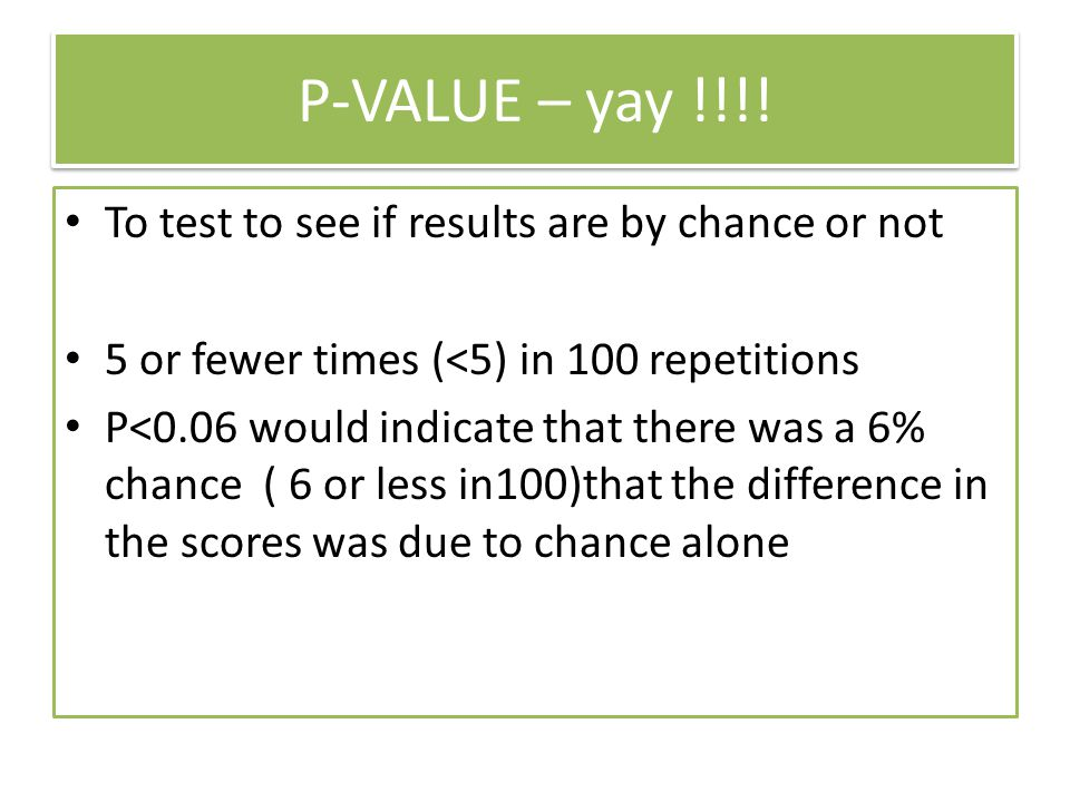 P-VALUE – yay !!!! To test to see if results are by chance or not
