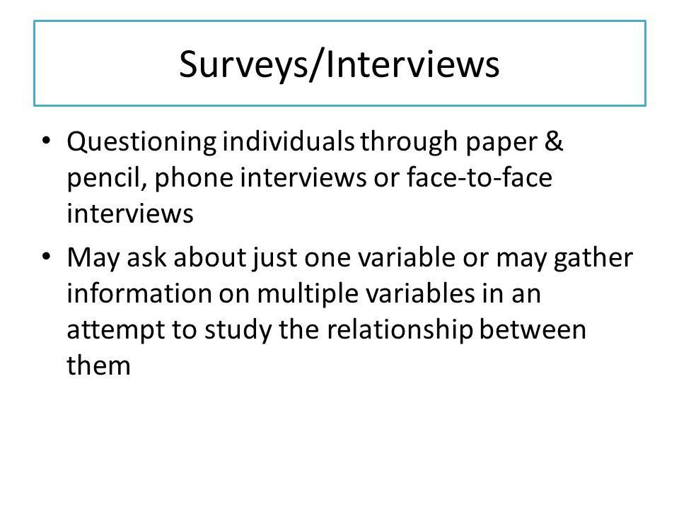 Surveys/Interviews Questioning individuals through paper & pencil, phone interviews or face-to-face interviews.