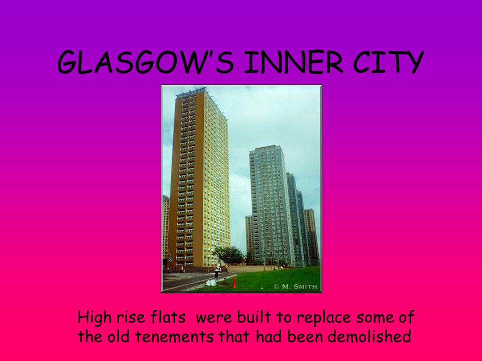 GLASGOW'S INNER CITY High rise flats were built to replace some of the old tenements that had been demolished.