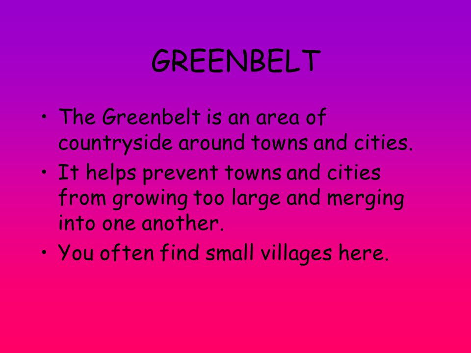 GREENBELT The Greenbelt is an area of countryside around towns and cities.