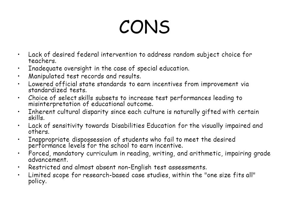 CONS Lack of desired federal intervention to address random subject choice for teachers. Inadequate oversight in the case of special education.