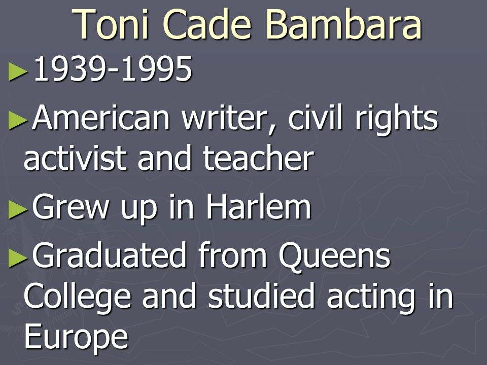 Toni Cade Bambara American writer, civil rights activist and teacher. Grew up in Harlem.