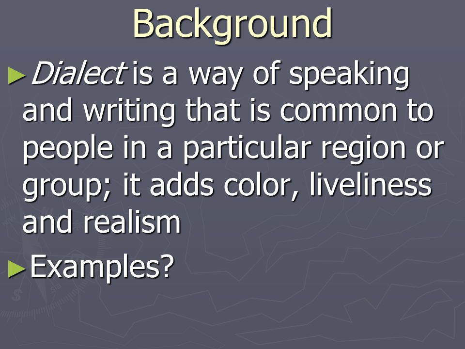 Background Dialect is a way of speaking and writing that is common to people in a particular region or group; it adds color, liveliness and realism.