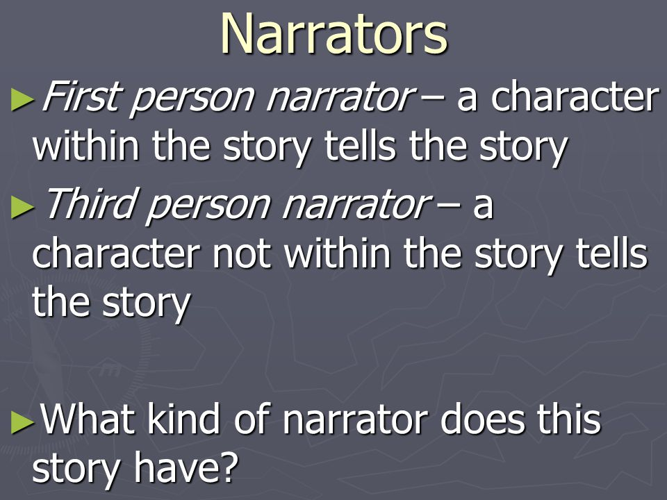Narrators First person narrator – a character within the story tells the story.