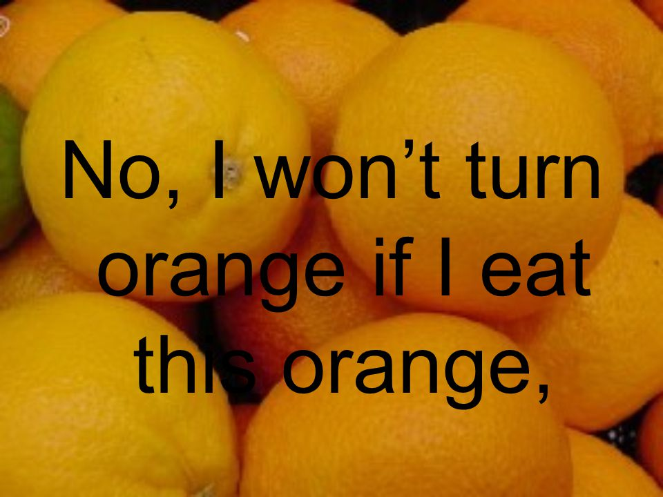 No, I won't turn orange if I eat this orange,