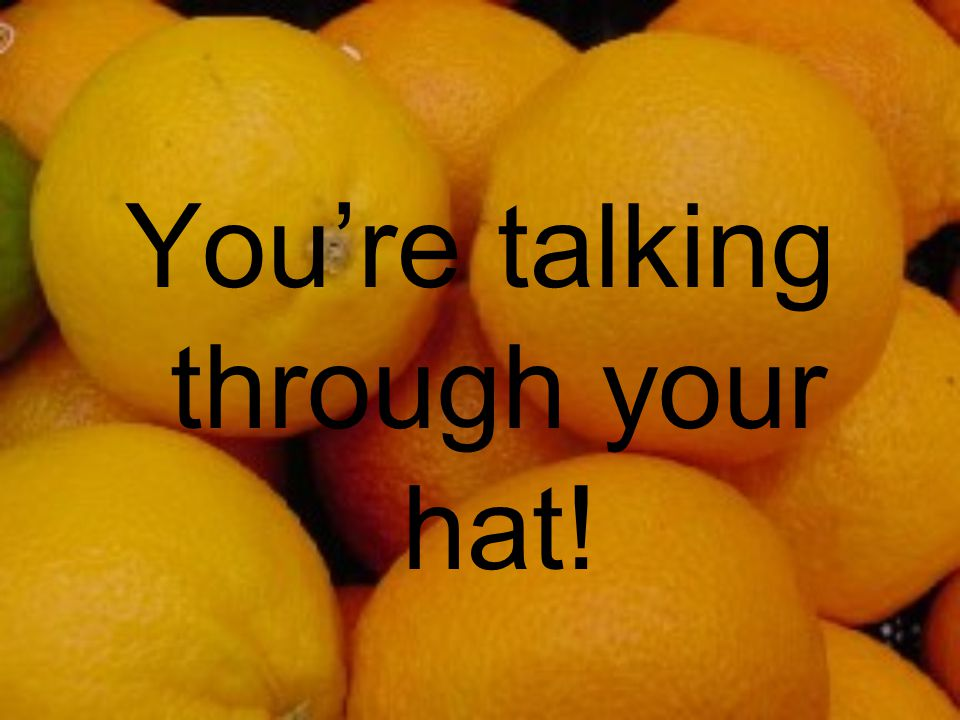 You're talking through your hat!