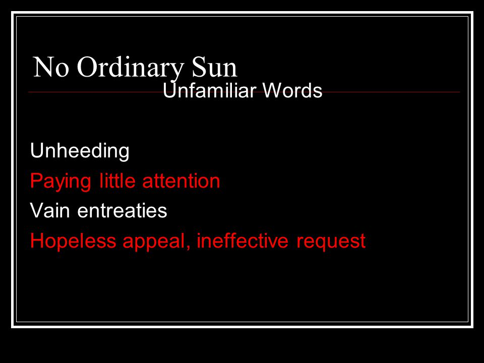 No Ordinary Sun Unfamiliar Words Unheeding Paying little attention