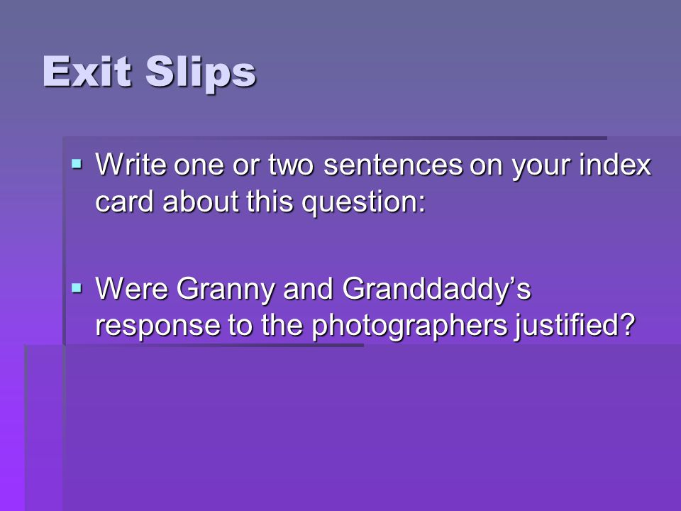 Exit Slips Write one or two sentences on your index card about this question: Were Granny and Granddaddy's response to the photographers justified