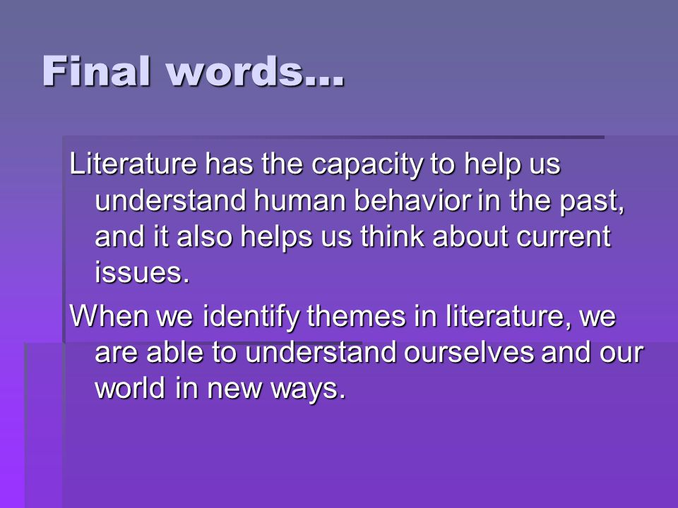 Final words… Literature has the capacity to help us understand human behavior in the past, and it also helps us think about current issues.