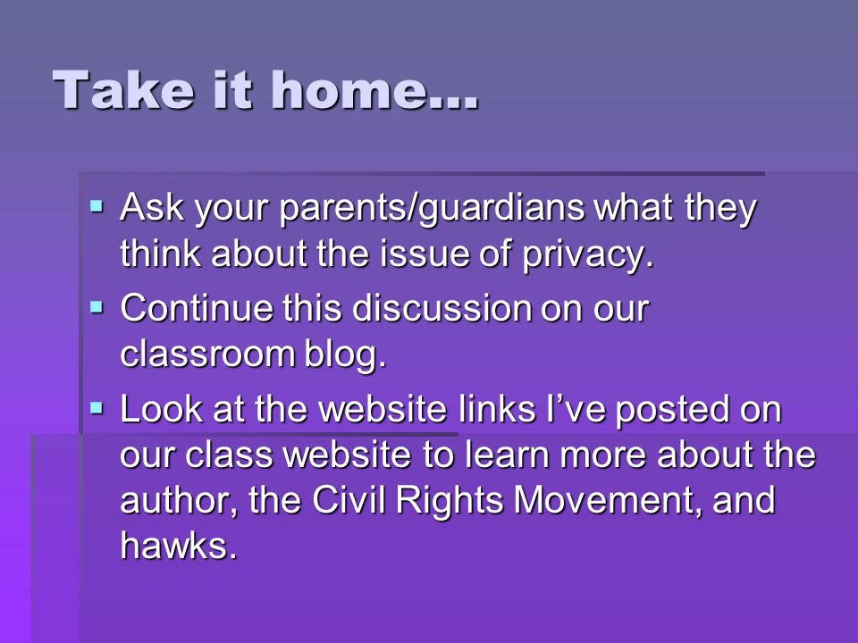 Take it home… Ask your parents/guardians what they think about the issue of privacy. Continue this discussion on our classroom blog.