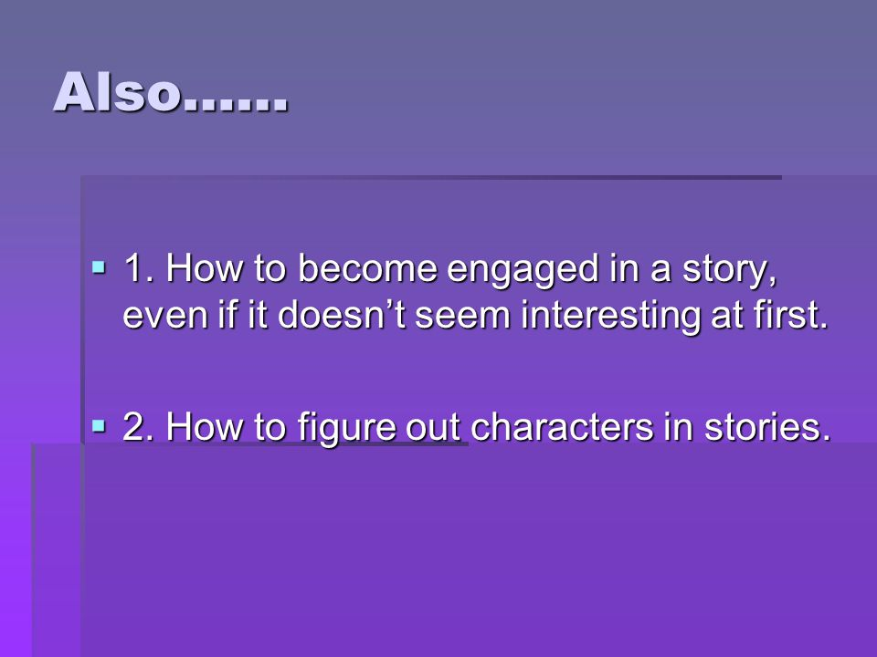 Also…… 1. How to become engaged in a story, even if it doesn't seem interesting at first. 2. How to figure out characters in stories.