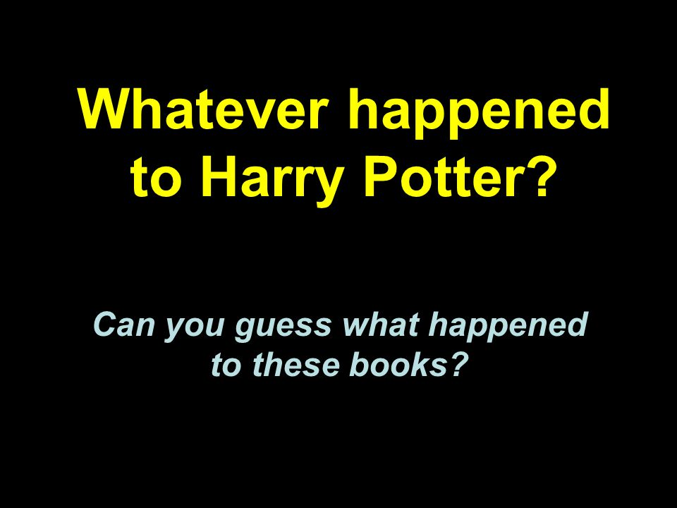 Whatever happened to Harry Potter