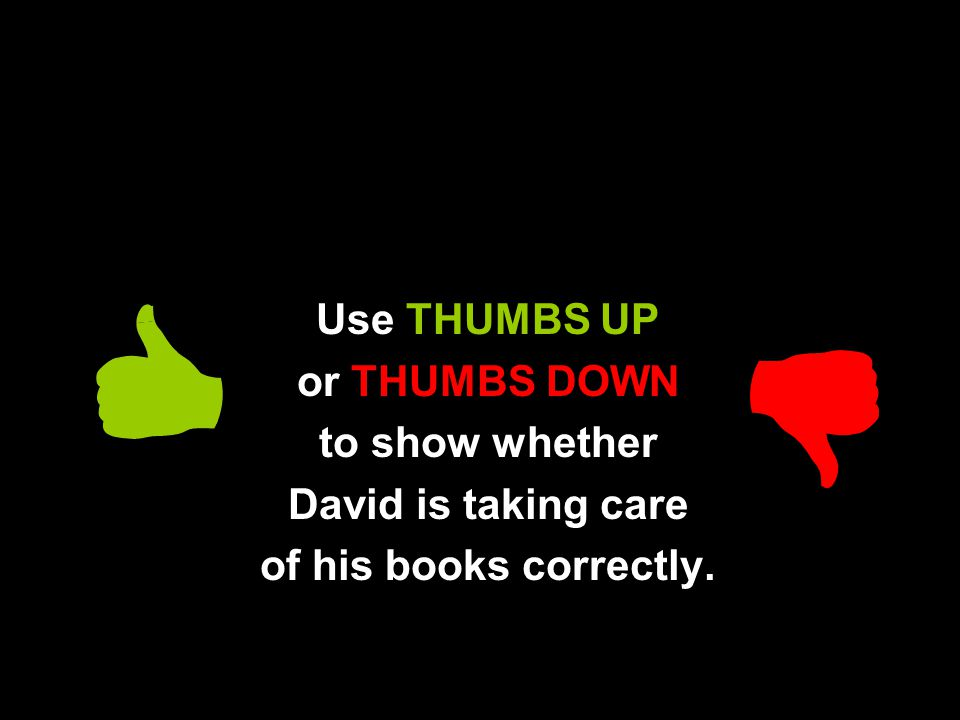 Use THUMBS UP or THUMBS DOWN to show whether David is taking care of his books correctly.