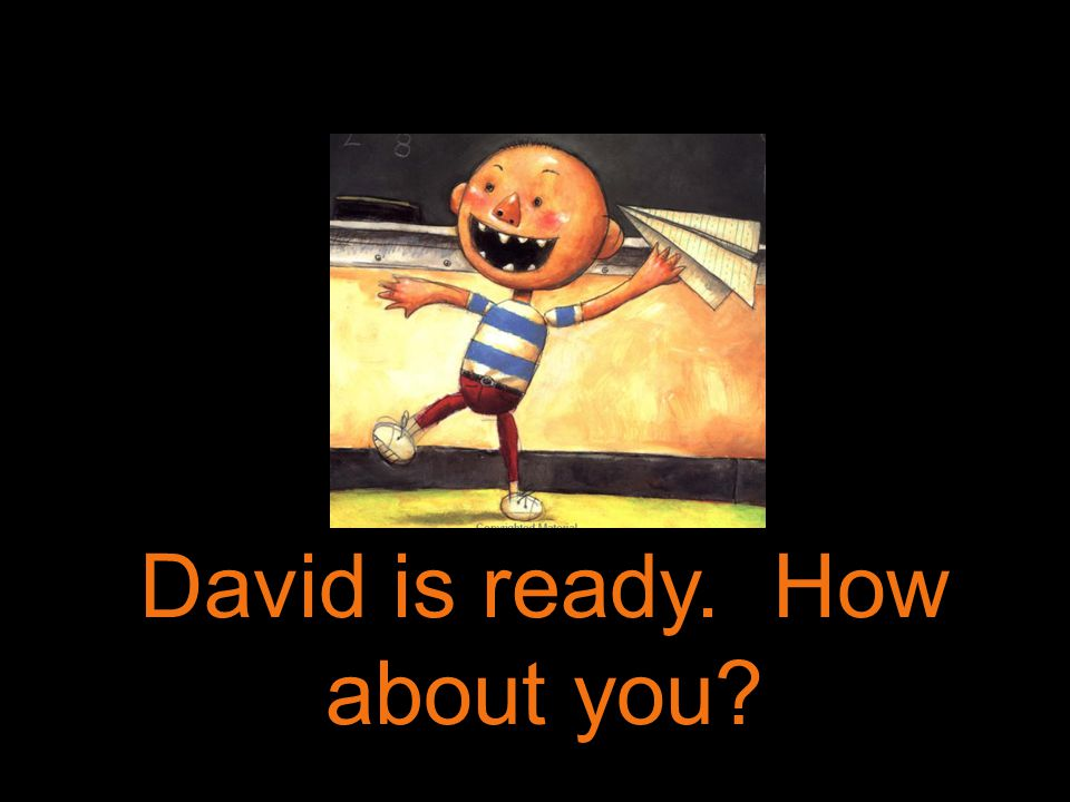 David is ready. How about you