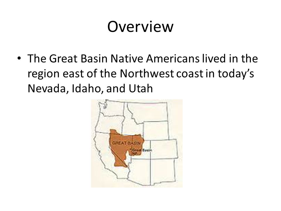 Overview The Great Basin Native Americans lived in the region east of the Northwest coast in today's Nevada, Idaho, and Utah.