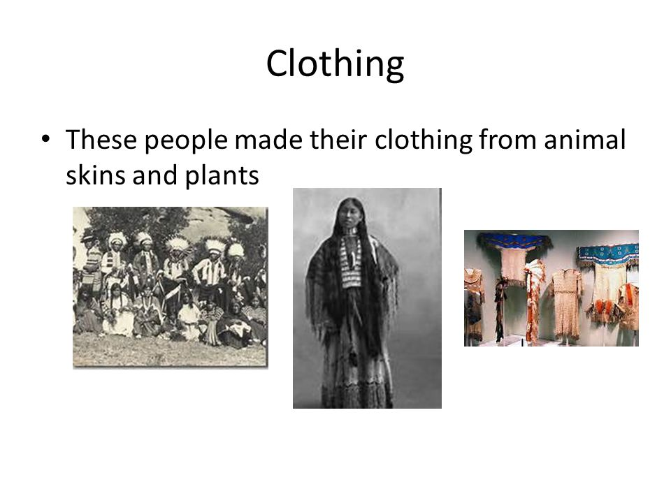 Clothing These people made their clothing from animal skins and plants