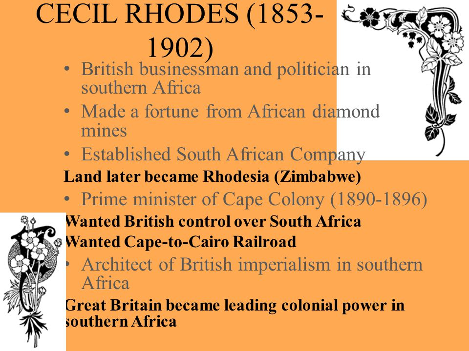 CECIL RHODES ( ) British businessman and politician in southern Africa. Made a fortune from African diamond mines.