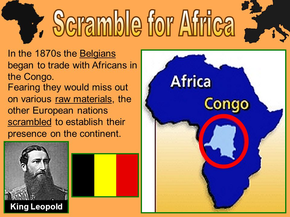 Scramble for Africa In the 1870s the Belgians began to trade with Africans in the Congo.