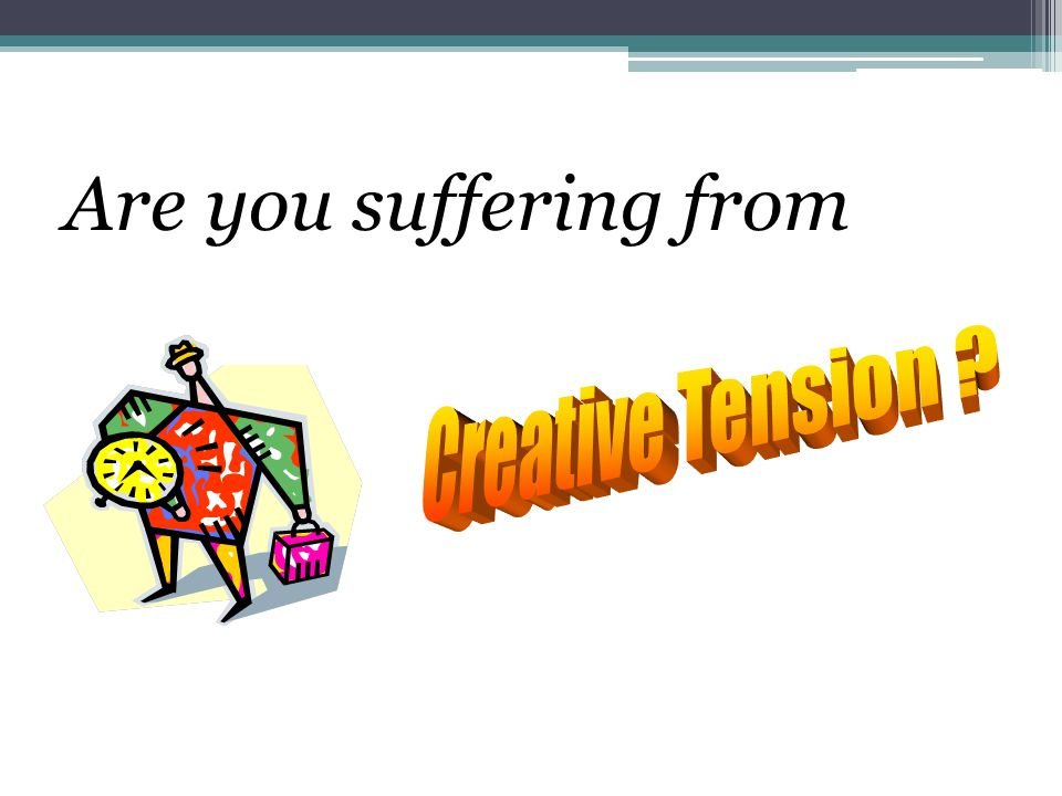 Are you suffering from Creative Tension