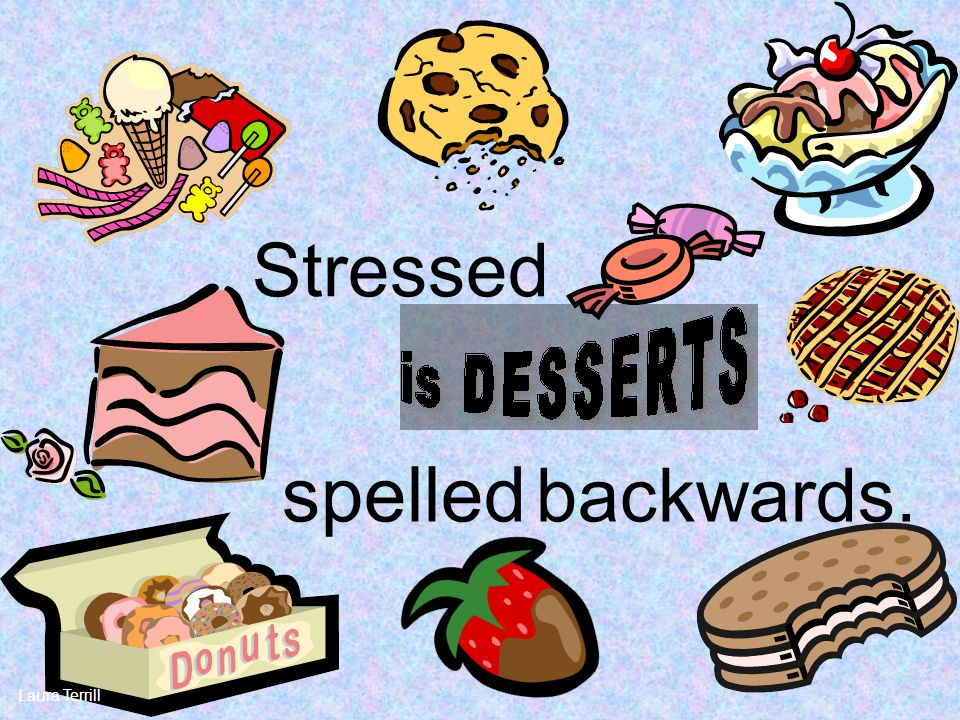 Stressed spelled backwards. Laura Terrill