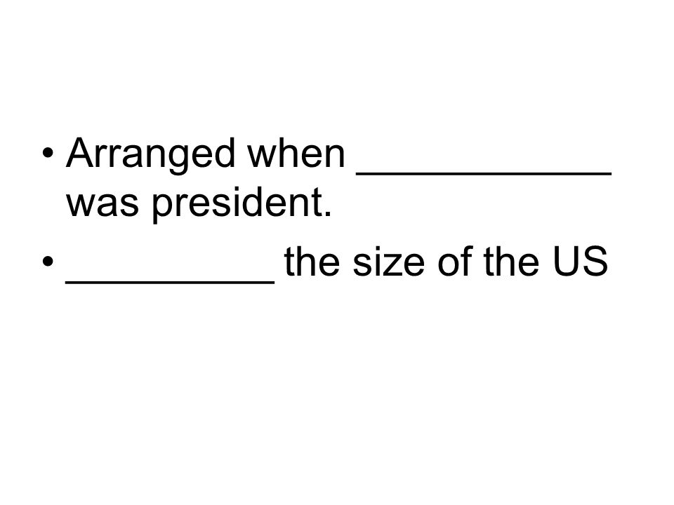 Arranged when ___________ was president.