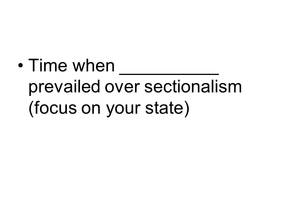 Time when __________ prevailed over sectionalism (focus on your state)