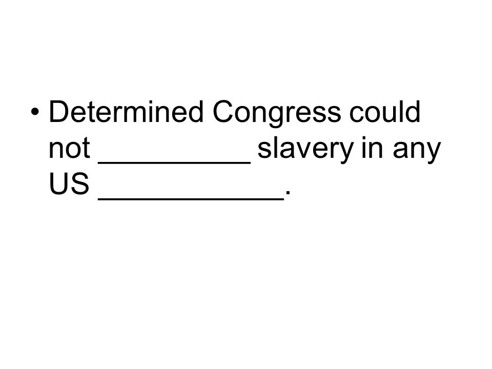 Determined Congress could not _________ slavery in any US ___________.