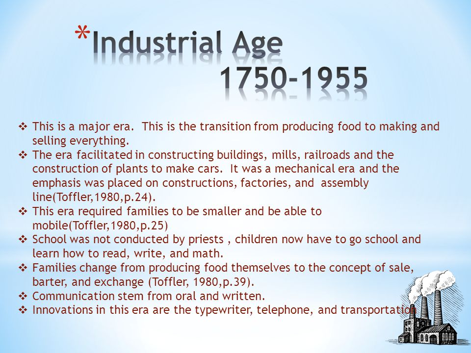 Industrial Age 1750-1955 This is a major era. This is the transition from producing food to making and selling everything.